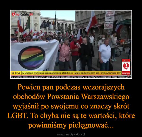 Pewien pan podczas wczorajszych obchodów Powstania Warszawskiego wyjaśnił po swojemu co znaczy skrót LGBT. To chyba nie są te wartości, które powinniśmy pielęgnować... –