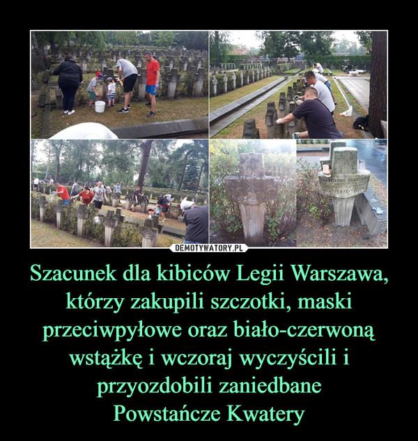 Szacunek dla kibiców Legii Warszawa, którzy zakupili szczotki, maski przeciwpyłowe oraz biało-czerwoną wstążkę i wczoraj wyczyścili i przyozdobili zaniedbanePowstańcze Kwatery –