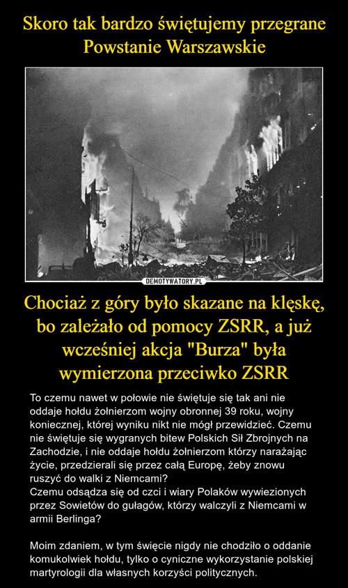 """Skoro tak bardzo świętujemy przegrane Powstanie Warszawskie Chociaż z góry było skazane na klęskę, bo zależało od pomocy ZSRR, a już wcześniej akcja """"Burza"""" była wymierzona przeciwko ZSRR"""