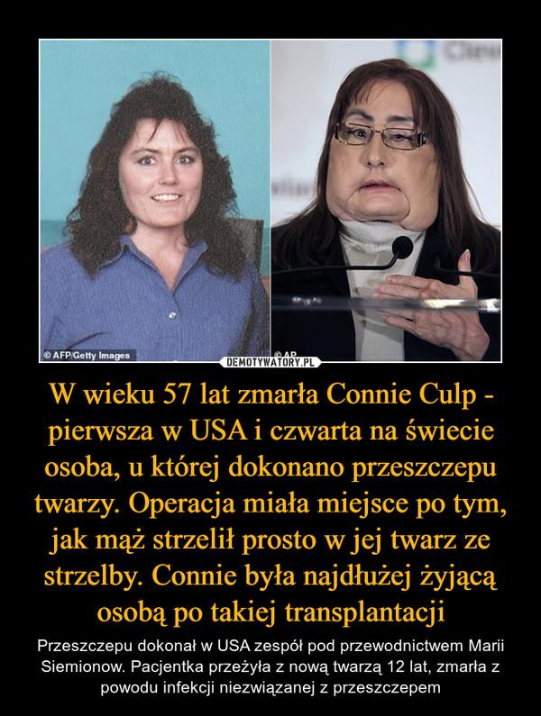 W wieku 57 lat zmarła Connie Culp - pierwsza w USA i czwarta na świecie osoba, u której dokonano przeszczepu twarzy. Operacja miała miejsce po tym, jak mąż strzelił prosto w jej twarz ze strzelby. Connie była najdłużej żyjącą osobą po takiej transplantacji – Przeszczepu dokonał w USA zespół pod przewodnictwem Marii Siemionow. Pacjentka przeżyła z nową twarzą 12 lat, zmarła z powodu infekcji niezwiązanej z przeszczepem