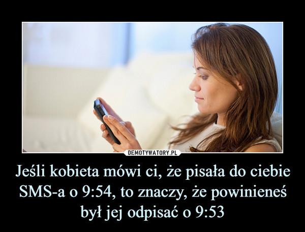 Jeśli kobieta mówi ci, że pisała do ciebie SMS-a o 9:54, to znaczy, że powinieneś był jej odpisać o 9:53 –