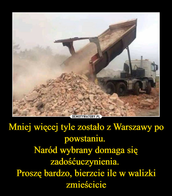 Mniej więcej tyle zostało z Warszawy po powstaniu. Naród wybrany domaga się zadośćuczynienia. Proszę bardzo, bierzcie ile w walizki zmieścicie –