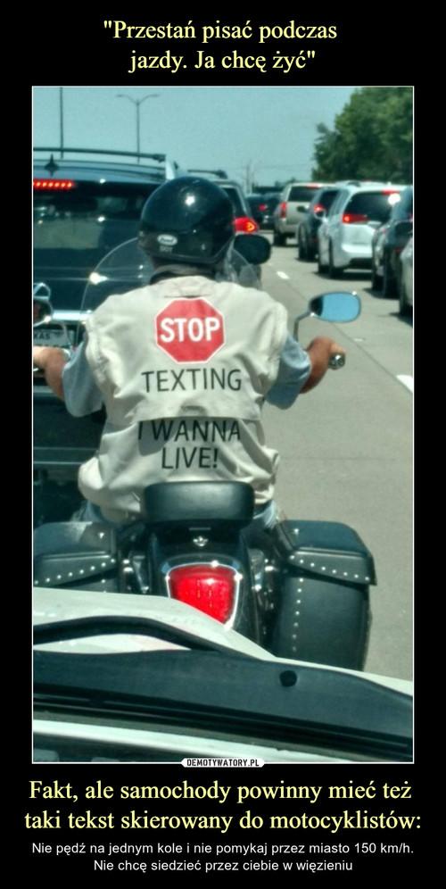 """""""Przestań pisać podczas  jazdy. Ja chcę żyć"""" Fakt, ale samochody powinny mieć też  taki tekst skierowany do motocyklistów:"""