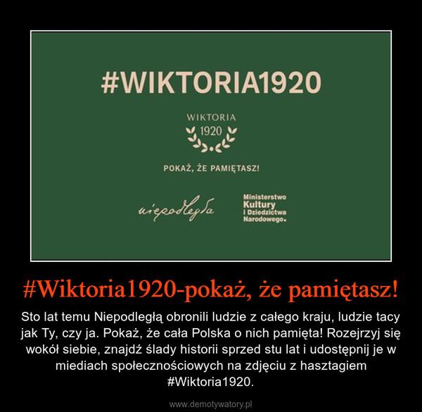 #Wiktoria1920-pokaż, że pamiętasz! – Sto lat temu Niepodległą obronili ludzie z całego kraju, ludzie tacy jak Ty, czy ja. Pokaż, że cała Polska o nich pamięta! Rozejrzyj się wokół siebie, znajdź ślady historii sprzed stu lat i udostępnij je w miediach społecznościowych na zdjęciu z hasztagiem #Wiktoria1920.