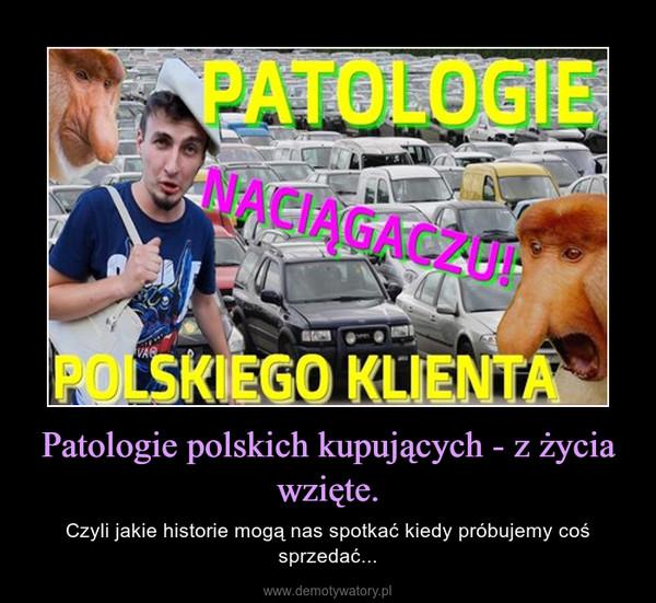 Patologie polskich kupujących - z życia wzięte. – Czyli jakie historie mogą nas spotkać kiedy próbujemy coś sprzedać...