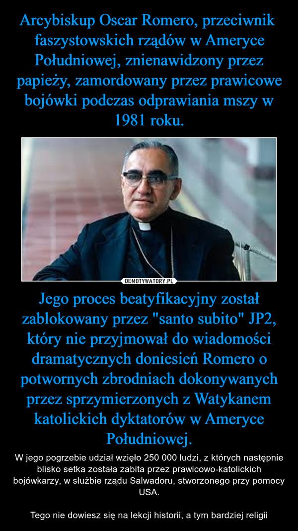 """Jego proces beatyfikacyjny został zablokowany przez """"santo subito"""" JP2, który nie przyjmował do wiadomości dramatycznych doniesień Romero o potwornych zbrodniach dokonywanych przez sprzymierzonych z Watykanem katolickich dyktatorów w Ameryce Południowej. – W jego pogrzebie udział wzięło 250 000 ludzi, z których następnie blisko setka została zabita przez prawicowo-katolickich bojówkarzy, w służbie rządu Salwadoru, stworzonego przy pomocy USA.Tego nie dowiesz się na lekcji historii, a tym bardziej religii"""
