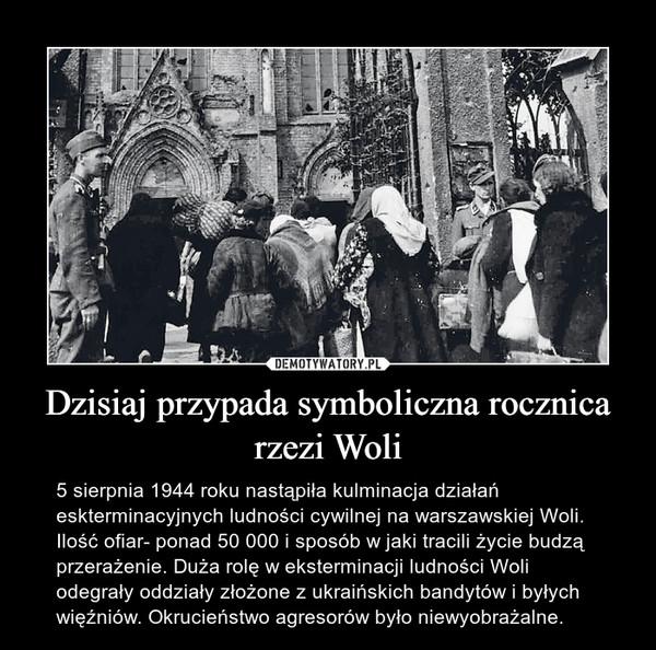 Dzisiaj przypada symboliczna rocznica rzezi Woli – 5 sierpnia 1944 roku nastąpiła kulminacja działań eskterminacyjnych ludności cywilnej na warszawskiej Woli. Ilość ofiar- ponad 50 000 i sposób w jaki tracili życie budzą przerażenie. Duża rolę w eksterminacji ludności Woli odegrały oddziały złożone z ukraińskich bandytów i byłych więźniów. Okrucieństwo agresorów było niewyobrażalne.