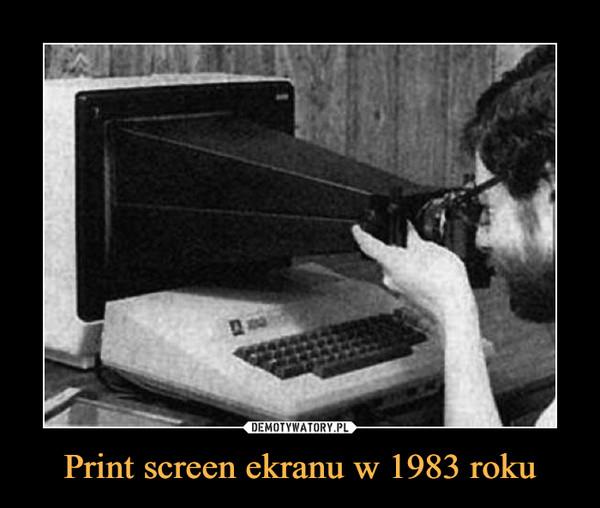 Print screen ekranu w 1983 roku –