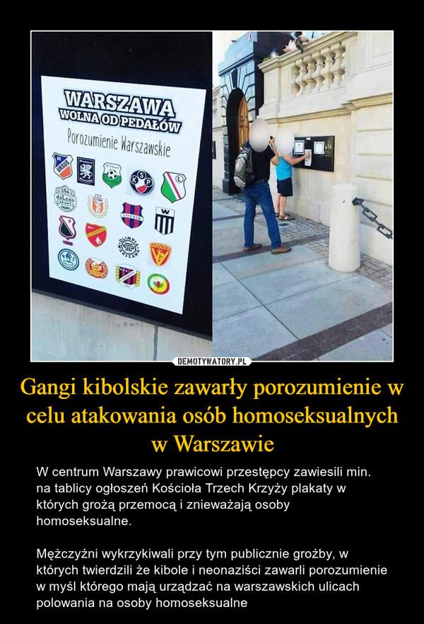 Gangi kibolskie zawarły porozumienie w celu atakowania osób homoseksualnych w Warszawie – W centrum Warszawy prawicowi przestępcy zawiesili min. na tablicy ogłoszeń Kościoła Trzech Krzyży plakaty w których grożą przemocą i znieważają osoby homoseksualne.Mężczyźni wykrzykiwali przy tym publicznie groźby, w których twierdzili że kibole i neonaziści zawarli porozumienie w myśl którego mają urządzać na warszawskich ulicach polowania na osoby homoseksualne