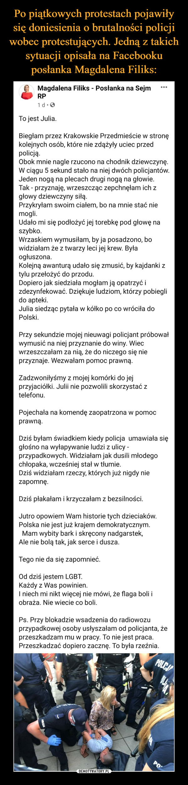–  To jest Julia. Biegłam przez Krakowskie Przedmieście w stronę kolejnych osób, które nie zdążyły uciec przed policją. Obok mnie nagle rzucono na chodnik dziewczynę. W ciągu 5 sekund stało na niej dwóch policjantów. Jeden nogą na plecach drugi nogą na głowie. Tak - przyznaję, wrzeszcząc zepchnęłam ich z głowy dziewczyny siłą. Przykryłam swoim ciałem, bo na mnie stać nie mogli. Udało mi się podłożyć jej torebkę pod głowę na szybko. Wrzaskiem wymusiłam, by ja posadzono, bo widziałam że z twarzy leci jej krew. Była ogłuszona. Kolejną awanturą udało się zmusić, by kajdanki z tylu przełożyć do przodu. Dopiero jak siedziała mogłam ją opatrzyć i zdezynfekować. Dziękuje ludziom, którzy pobiegli do apteki. Julia siedząc pytała w kółko po co wróciła do Polski. Przy sekundzie mojej nieuwagi policjant próbował wymusić na niej przyznanie do winy. Wiec wrzeszczałam za nią, że do niczego się nie przyznaje. Wezwałam pomoc prawną. Zadzwoniłyśmy z mojej komórki do jej przyjaciółki. Julii nie pozwolili skorzystać z telefonu. Pojechała na komendę zaopatrzona w pomoc prawną. Dziś byłam świadkiem kiedy policja  umawiała się głośno na wyłapywanie ludzi z ulicy - przypadkowych. Widziałam jak dusili młodego chłopaka, wcześniej stał w tłumie. Dziś widziałam rzeczy, których już nigdy nie zapomnę. Dziś płakałam i krzyczałam z bezsilności. Jutro opowiem Wam historie tych dzieciaków. Polska nie jest już krajem demokratycznym.   Mam wybity bark i skręcony nadgarstek, Ale nie bolą tak, jak serce i dusza. Tego nie da się zapomnieć. Od dziś jestem LGBT. Każdy z Was powinien. I niech mi nikt więcej nie mówi, że flaga boli i obraża. Nie wiecie co boli.Ps. Przy blokadzie wsadzenia do radiowozu przypadkowej osoby usłyszałam od policjanta, że przeszkadzam mu w pracy. To nie jest praca. Przeszkadzać dopiero zacznę. To była rzeźnia.
