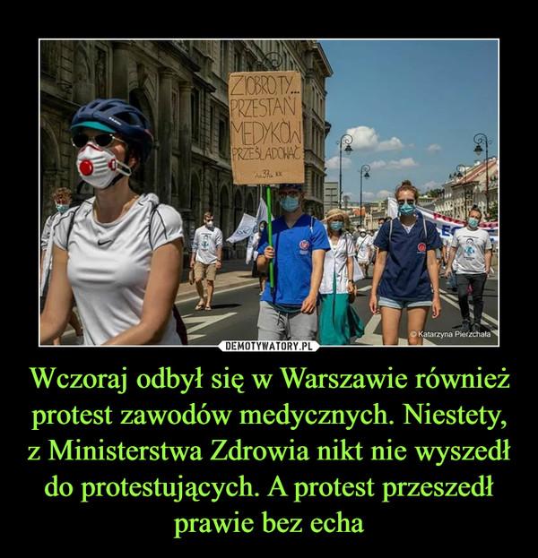 Wczoraj odbył się w Warszawie również protest zawodów medycznych. Niestety, z Ministerstwa Zdrowia nikt nie wyszedł do protestujących. A protest przeszedł prawie bez echa –  Ziobro ty przestań medyków prześladować