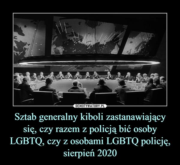 Sztab generalny kiboli zastanawiający się, czy razem z policją bić osoby LGBTQ, czy z osobami LGBTQ policję, sierpień 2020