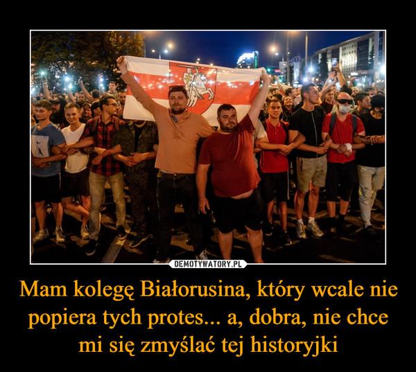 Mam kolegę Białorusina, który wcale nie popiera tych protes... a, dobra, nie chce mi się zmyślać tej historyjki –
