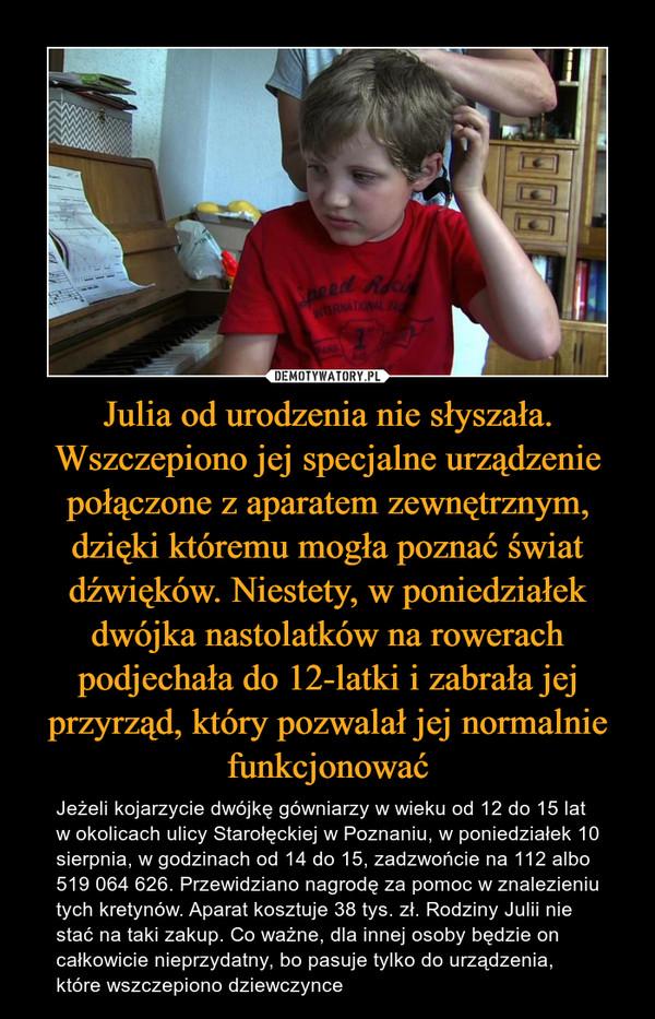 Julia od urodzenia nie słyszała. Wszczepiono jej specjalne urządzenie połączone z aparatem zewnętrznym, dzięki któremu mogła poznać świat dźwięków. Niestety, w poniedziałek dwójka nastolatków na rowerach podjechała do 12-latki i zabrała jej przyrząd, który pozwalał jej normalnie funkcjonować – Jeżeli kojarzycie dwójkę gówniarzy w wieku od 12 do 15 lat w okolicach ulicy Starołęckiej w Poznaniu, w poniedziałek 10 sierpnia, w godzinach od 14 do 15, zadzwońcie na 112 albo 519 064 626. Przewidziano nagrodę za pomoc w znalezieniu tych kretynów. Aparat kosztuje 38 tys. zł. Rodziny Julii nie stać na taki zakup. Co ważne, dla innej osoby będzie on całkowicie nieprzydatny, bo pasuje tylko do urządzenia, które wszczepiono dziewczynce