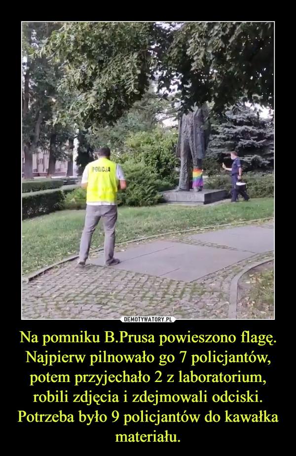 Na pomniku B.Prusa powieszono flagę. Najpierw pilnowało go 7 policjantów, potem przyjechało 2 z laboratorium, robili zdjęcia i zdejmowali odciski. Potrzeba było 9 policjantów do kawałka materiału. –