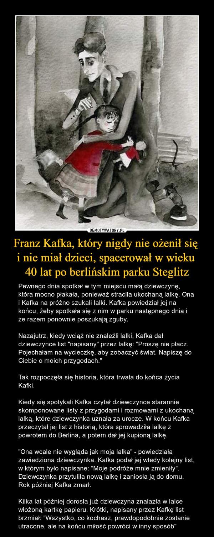 """Franz Kafka, który nigdy nie ożenił się i nie miał dzieci, spacerował w wieku 40 lat po berlińskim parku Steglitz – Pewnego dnia spotkał w tym miejscu małą dziewczynę, która mocno płakała, ponieważ straciła ukochaną lalkę. Ona i Kafka na próżno szukali lalki. Kafka powiedział jej na końcu, żeby spotkała się z nim w parku następnego dnia i że razem ponownie poszukają zguby.Nazajutrz, kiedy wciąż nie znaleźli lalki, Kafka dał dziewczynce list """"napisany"""" przez lalkę: """"Proszę nie płacz. Pojechałam na wycieczkę, aby zobaczyć świat. Napiszę do Ciebie o moich przygodach.""""Tak rozpoczęła się historia, która trwała do końca życia Kafki.Kiedy się spotykali Kafka czytał dziewczynce starannie skomponowane listy z przygodami i rozmowami z ukochaną lalką, które dziewczynka uznała za urocze. W końcu Kafka przeczytał jej list z historią, która sprowadziła lalkę z powrotem do Berlina, a potem dał jej kupioną lalkę.""""Ona wcale nie wygląda jak moja lalka"""" - powiedziała zawiedziona dziewczynka. Kafka podał jej wtedy kolejny list, w którym było napisane: """"Moje podróże mnie zmieniły"""". Dziewczynka przytuliła nową lalkę i zaniosła ją do domu. Rok później Kafka zmarł.Kilka lat później dorosła już dziewczyna znalazła w lalce włożoną kartkę papieru. Krótki, napisany przez Kafkę list brzmiał: """"Wszystko, co kochasz, prawdopodobnie zostanie utracone, ale na końcu miłość powróci w inny sposób"""""""