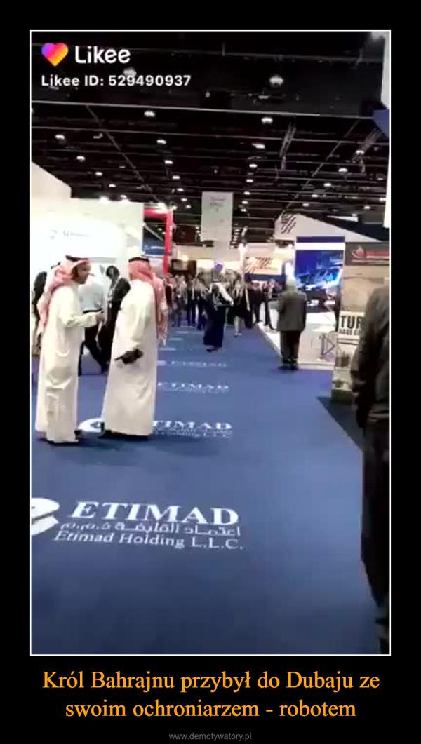 Król Bahrajnu przybył do Dubaju ze swoim ochroniarzem - robotem –