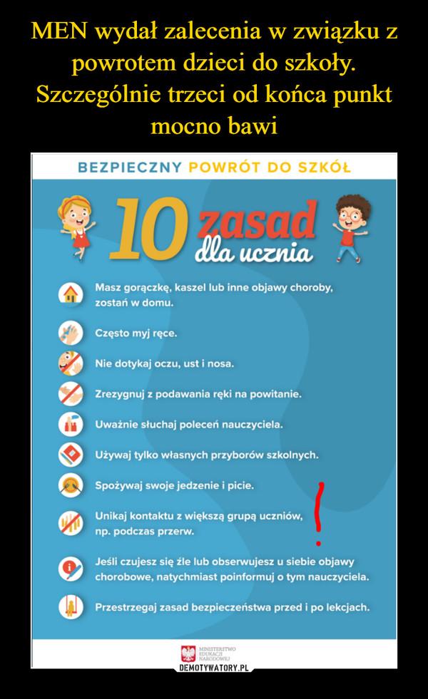 –  Masz gorączkę, kaszel lub inne objawy choroby, zostań w domu. Często myj ręce. Nie dotykaj oczu, ust i nosa. 412 Zrezygnuj z podawania ręki na powitanie. 43;) Uważnie słuchaj poleceń nauczyciela. Używaj tylko własnych przyborów szkolnych. nSpożywaj swoje jedzenie i picie. °I1145 Unikaj kontaktu z większą grupą uczniów, np. podczas przerw. QQJesli czujesz się źle lub obserwujesz u siebie objawy chorobowe, natychmiast poinformuj o tym nauczyciela. OPrzestrzegaj zasad bezpieczeństwa przed i po lekcjach.