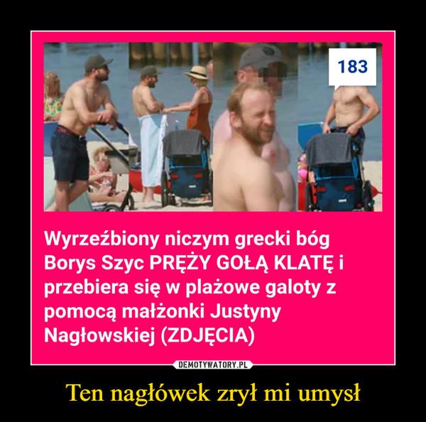 Ten nagłówek zrył mi umysł –  Wyrzeźbiony niczym grecki bóg Borys Szyc pręży gołą klatę  i przebiera się w plażowe galoty z pomocą małżonki Justyny Nagłowskiej (zdjęcia)