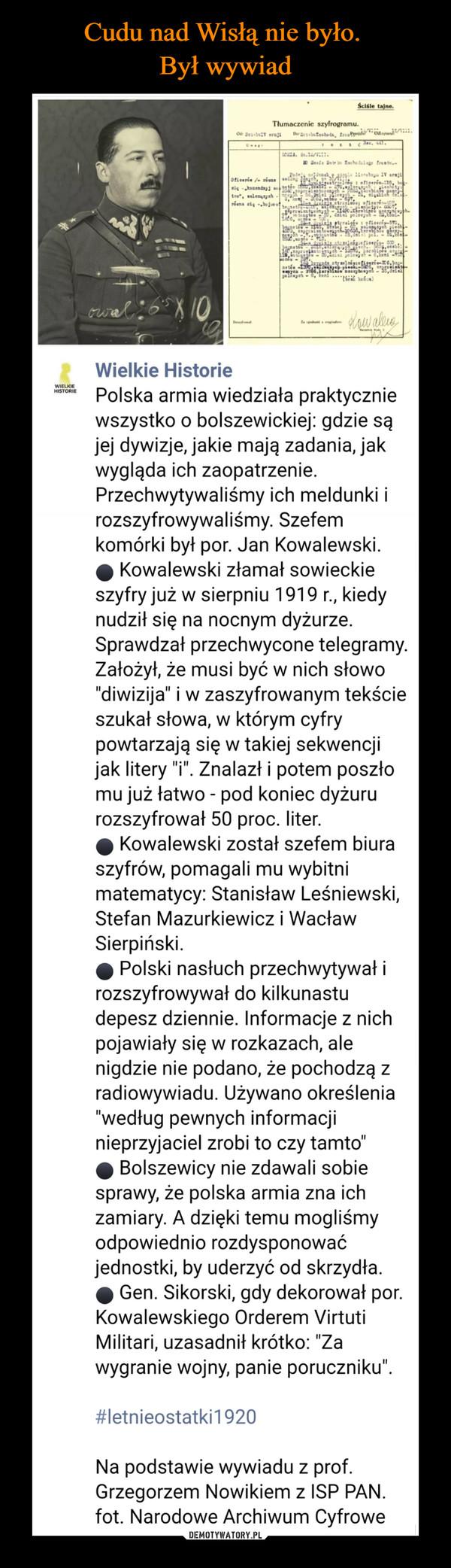 """–  Wielkie Historie4 dni · Polska armia wiedziała praktycznie wszystko o bolszewickiej: gdzie są jej dywizje, jakie mają zadania, jak wygląda ich zaopatrzenie. Przechwytywaliśmy ich meldunki i rozszyfrowywaliśmy. Szefem komórki był por. Jan Kowalewski.⚫ Kowalewski złamał sowieckie szyfry już w sierpniu 1919 r., kiedy nudził się na nocnym dyżurze. Sprawdzał przechwycone telegramy. Założył, że musi być w nich słowo """"diwizija"""" i w zaszyfrowanym tekście szukał słowa, w którym cyfry powtarzają się w takiej sekwencji jak litery """"i"""". Znalazł i potem poszło mu już łatwo - pod koniec dyżuru rozszyfrował 50 proc. liter.⚫ Kowalewski został szefem biura szyfrów, pomagali mu wybitni matematycy: Stanisław Leśniewski, Stefan Mazurkiewicz i Wacław Sierpiński.⚫ Polski nasłuch przechwytywał i rozszyfrowywał do kilkunastu depesz dziennie. Informacje z nich pojawiały się w rozkazach, ale nigdzie nie podano, że pochodzą z radiowywiadu. Używano określenia """"według pewnych informacji nieprzyjaciel zrobi to czy tamto""""⚫ Bolszewicy nie zdawali sobie sprawy, że polska armia zna ich zamiary. A dzięki temu mogliśmy odpowiednio rozdysponować jednostki, by uderzyć od skrzydła.⚫ Gen. Sikorski, gdy dekorował por. Kowalewskiego Orderem Virtuti Militari, uzasadnił krótko: """"Za wygranie wojny, panie poruczniku"""".#letnieostatki1920Na podstawie wywiadu z prof. Grzegorzem Nowikiem z ISP PAN.fot. Narodowe Archiwum Cyfrowe"""
