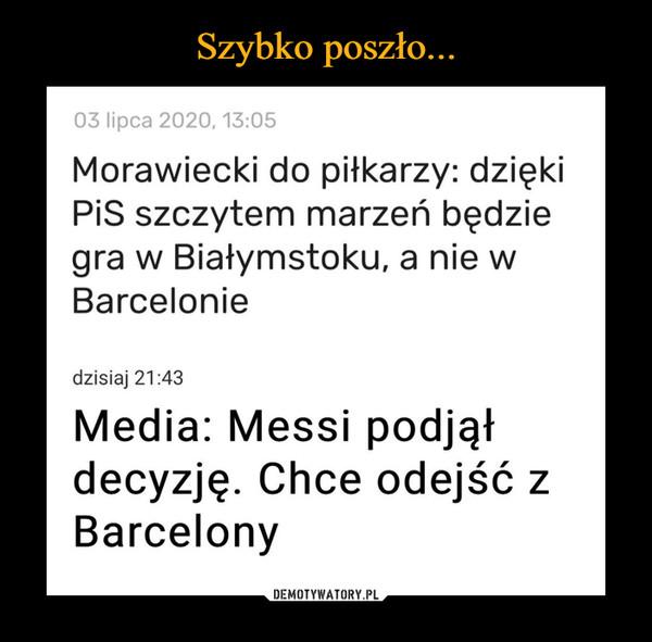 –  03 lipca 2020, 13:05 Morawiecki do piłkarzy: dzięki PiS szczytem marzeń będzie gra w Białymstoku, a nie w Barcelonie dzisiaj 21:43 Media: Messi podjął decyzję. Chce odejść z Barcelony