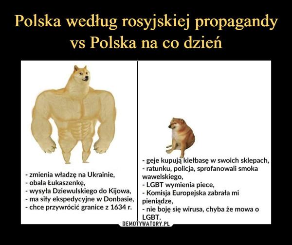 –  - geje kupują kiełbasę w swoich sklepach,- ratunku, policja, sprofanowali smoka- zmienia władzę na Ukrainie,wawelskiego,- obala Łukaszenkę,- LGBT wymienia piece,wysyła Dziewulskiego do Kijowa,- Komisja Europejska zabrała mi- ma siły ekspedycyjne w Donbasie,pieniądze,'-ł chce przywrócić granice z 1634 r.nie boję się wirusa, chyba że mowa oLGBT.
