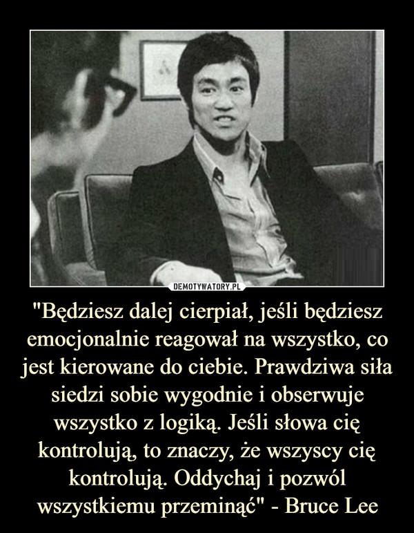 """""""Będziesz dalej cierpiał, jeśli będziesz emocjonalnie reagował na wszystko, co jest kierowane do ciebie. Prawdziwa siła siedzi sobie wygodnie i obserwuje wszystko z logiką. Jeśli słowa cię kontrolują, to znaczy, że wszyscy cię kontrolują. Oddychaj i pozwól wszystkiemu przeminąć"""" - Bruce Lee –"""