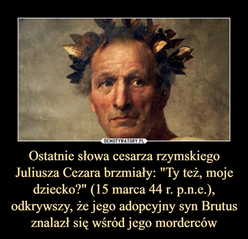 """Ostatnie słowa cesarza rzymskiego Juliusza Cezara brzmiały: """"Ty też, moje dziecko?"""" (15 marca 44 r. p.n.e.), odkrywszy, że jego adopcyjny syn Brutus znalazł się wśród jego morderców"""