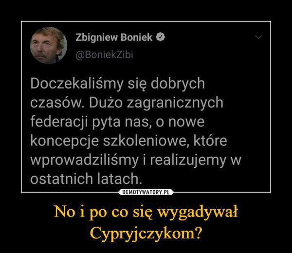 No i po co się wygadywał Cypryjczykom? –  Zbigniew Boniek@BoniekZibiDoczekaliśmy się dobrychczasów. Dużo zagranicznychfederacji pyta nas, o nowekoncepcje szkoleniowe, którewprowadziliśmy i realizujemy wostatnich latach.