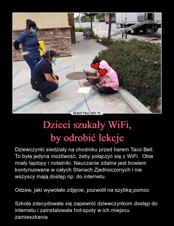 Dzieci szukały WiFi,by odrobić lekcje – Dziewczynki siedziały na chodniku przed barem Taco Bell. To była jedyna możliwość, żeby połączyć się z WiFi.  Obie miały laptopy i notatniki. Nauczanie zdalne jest bowiem kontynuowane w całych Stanach Zjednoczonych i nie wszyscy mają dostęp np. do internetu.Odzew, jaki wywołało zdjęcie, pozwolił na szybką pomocSzkoła zdecydowała się zapewnić dziewczynkom dostęp do internetu i zainstalowała hot-spoty w ich miejscu zamieszkania