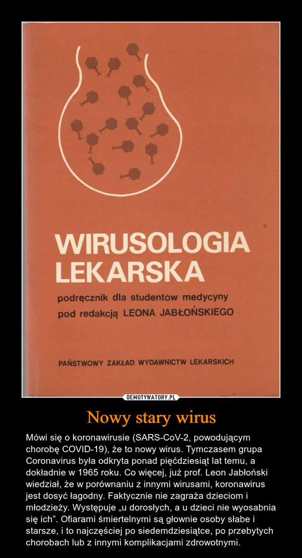 """Nowy stary wirus – Mówi się o koronawirusie (SARS-CoV-2, powodującym chorobę COVID-19), że to nowy wirus. Tymczasem grupa Coronavirus była odkryta ponad pięćdziesiąt lat temu, a dokładnie w 1965 roku. Co więcej, już prof. Leon Jabłoński wiedział, że w porównaniu z innymi wirusami, koronawirus jest dosyć łagodny. Faktycznie nie zagraża dzieciom i młodzieży. Występuje """"u dorosłych, a u dzieci nie wyosabnia się ich"""". Ofiarami śmiertelnymi są głownie osoby słabe i starsze, i to najczęściej po siedemdziesiątce, po przebytych chorobach lub z innymi komplikacjami zdrowotnymi."""