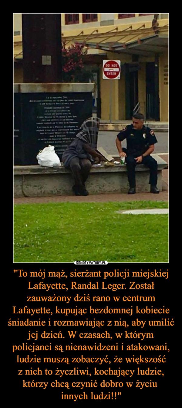 """""""To mój mąż, sierżant policji miejskiej Lafayette, Randal Leger. Został zauważony dziś rano w centrum Lafayette, kupując bezdomnej kobiecie śniadanie i rozmawiając z nią, aby umilić jej dzień. W czasach, w którym policjanci są nienawidzeni i atakowani, ludzie muszą zobaczyć, że większośćz nich to życzliwi, kochający ludzie, którzy chcą czynić dobro w życiu innych ludzi!!"""" –"""