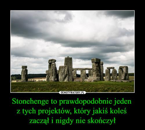 Stonehenge to prawdopodobnie jeden  z tych projektów, który jakiś koleś  zaczął i nigdy nie skończył