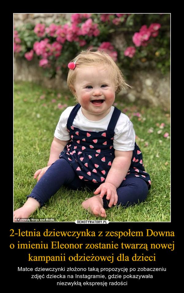2-letnia dziewczynka z zespołem Downa o imieniu Eleonor zostanie twarzą nowej kampanii odzieżowej dla dzieci – Matce dziewczynki złożono taką propozycję po zobaczeniuzdjęć dziecka na Instagramie, gdzie pokazywałaniezwykłą ekspresję radości