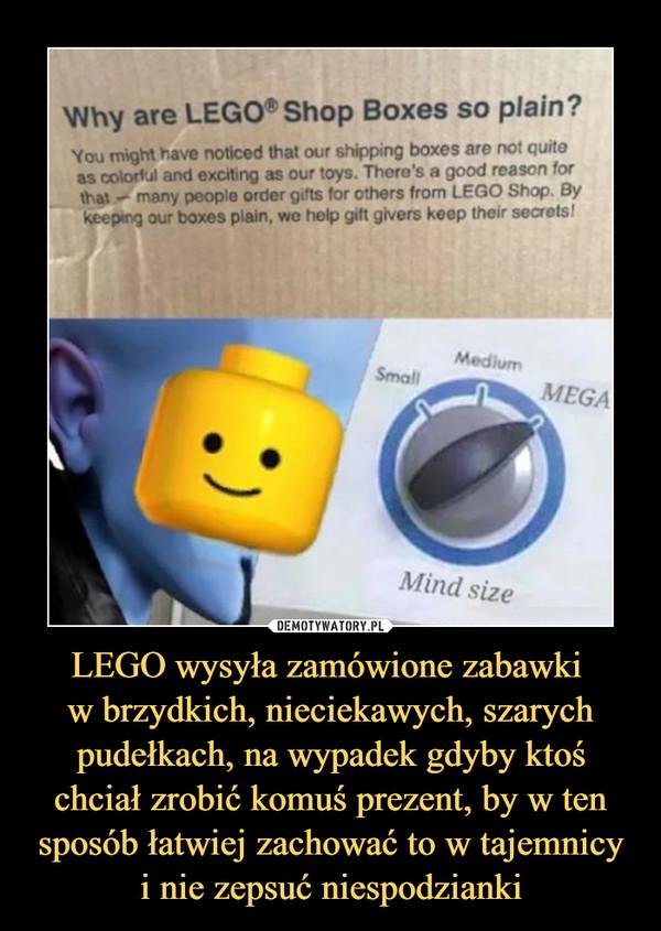 LEGO wysyła zamówione zabawki w brzydkich, nieciekawych, szarych pudełkach, na wypadek gdyby ktoś chciał zrobić komuś prezent, by w ten sposób łatwiej zachować to w tajemnicyi nie zepsuć niespodzianki –