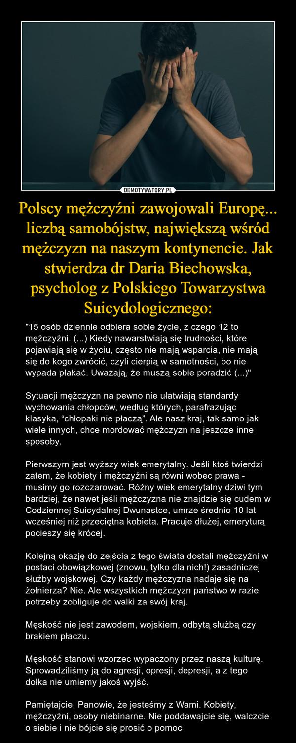 """Polscy mężczyźni zawojowali Europę... liczbą samobójstw, największą wśród mężczyzn na naszym kontynencie. Jak stwierdza dr Daria Biechowska, psycholog z Polskiego Towarzystwa Suicydologicznego: – """"15 osób dziennie odbiera sobie życie, z czego 12 to mężczyźni. (...) Kiedy nawarstwiają się trudności, które pojawiają się w życiu, często nie mają wsparcia, nie mają się do kogo zwrócić, czyli cierpią w samotności, bo nie wypada płakać. Uważają, że muszą sobie poradzić (...)""""Sytuacji mężczyzn na pewno nie ułatwiają standardy wychowania chłopców, według których, parafrazując klasyka, """"chłopaki nie płaczą"""". Ale nasz kraj, tak samo jak wiele innych, chce mordować mężczyzn na jeszcze inne sposoby.Pierwszym jest wyższy wiek emerytalny. Jeśli ktoś twierdzi zatem, że kobiety i mężczyźni są równi wobec prawa - musimy go rozczarować. Różny wiek emerytalny dziwi tym bardziej, że nawet jeśli mężczyzna nie znajdzie się cudem w Codziennej Suicydalnej Dwunastce, umrze średnio 10 lat wcześniej niż przeciętna kobieta. Pracuje dłużej, emeryturą pocieszy się krócej.Kolejną okazję do zejścia z tego świata dostali mężczyźni w postaci obowiązkowej (znowu, tylko dla nich!) zasadniczej służby wojskowej. Czy każdy mężczyzna nadaje się na żołnierza? Nie. Ale wszystkich mężczyzn państwo w razie potrzeby zobliguje do walki za swój kraj.Męskość nie jest zawodem, wojskiem, odbytą służbą czy brakiem płaczu.Męskość stanowi wzorzec wypaczony przez naszą kulturę. Sprowadziliśmy ją do agresji, opresji, depresji, a z tego dołka nie umiemy jakoś wyjść.Pamiętajcie, Panowie, że jesteśmy z Wami. Kobiety, mężczyźni, osoby niebinarne. Nie poddawajcie się, walczcie o siebie i nie bójcie się prosić o pomoc"""
