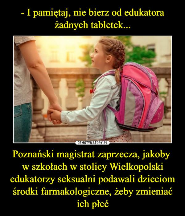 Poznański magistrat zaprzecza, jakoby w szkołach w stolicy Wielkopolski edukatorzy seksualni podawali dzieciom środki farmakologiczne, żeby zmieniać ich płeć –
