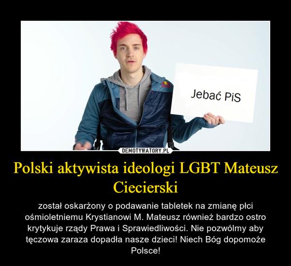 Polski aktywista ideologi LGBT Mateusz Ciecierski – został oskarżony o podawanie tabletek na zmianę płci ośmioletniemu Krystianowi M. Mateusz również bardzo ostro krytykuje rządy Prawa i Sprawiedliwości. Nie pozwólmy aby tęczowa zaraza dopadła nasze dzieci! Niech Bóg dopomoże Polsce!