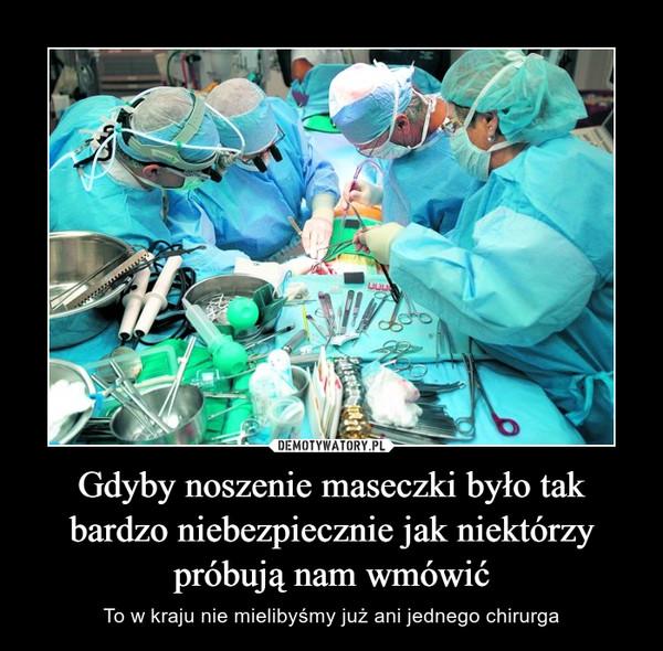 Gdyby noszenie maseczki było tak bardzo niebezpiecznie jak niektórzy próbują nam wmówić – To w kraju nie mielibyśmy już ani jednego chirurga