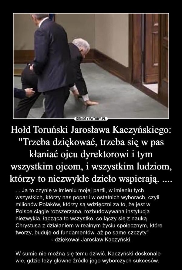 """Hołd Toruński Jarosława Kaczyńskiego:""""Trzeba dziękować, trzeba się w pas kłaniać ojcu dyrektorowi i tym wszystkim ojcom, i wszystkim ludziom, którzy to niezwykłe dzieło wspierają. .... – ... Ja to czynię w imieniu mojej partii, w imieniu tych wszystkich, którzy nas poparli w ostatnich wyborach, czyli milionów Polaków, którzy są wdzięczni za to, że jest w Polsce ciągle rozszerzana, rozbudowywana instytucja niezwykła, łącząca to wszystko, co łączy się z nauką Chrystusa z działaniem w realnym życiu społecznym, które tworzy, buduje od fundamentów, aż po same szczyty""""                        - dziękował Jarosław Kaczyński.W sumie nie można się temu dziwić. Kaczyński doskonale wie, gdzie leży główne źródło jego wyborczych sukcesów."""