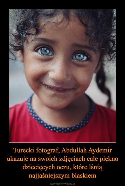 Turecki fotograf, Abdullah Aydemir ukazuje na swoich zdjęciach całe piękno dziecięcych oczu, które lśnią najjaśniejszym blaskiem