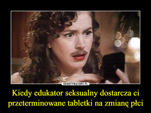 Kiedy edukator seksualny dostarcza ci przeterminowane tabletki na zmianę płci