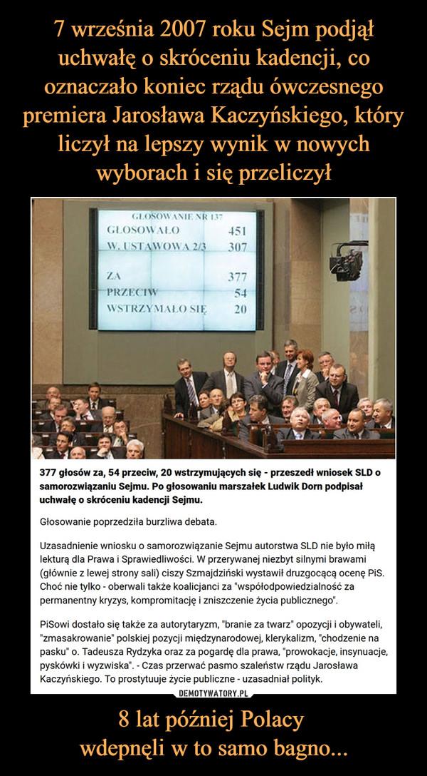 """8 lat później Polacy wdepnęli w to samo bagno... –  377 głosów za, 54 przeciw, 20 wstrzymujących się - przeszedł wniosek SLD o samorozwiązaniu Sejmu. Po głosowaniu marszałek Ludwik Dorn podpisał uchwałę o skróceniu kadencji Sejmu. Głosowanie poprzedziła burzliwa debata. Uzasadnienie wniosku o samorozwiązanie Sejmu autorstwa SLD nie było miłą lekturą dla Prawa i Sprawiedliwości. W przerywanej niezbyt silnymi brawami (głównie z lewej strony sali) ciszy Szmajdziński wystawił druzgocącą ocenę PiS. Choć nie tylko - oberwali także koalicjanci za """"współodpowiedzialność za permanentny kryzys, kompromitację i zniszczenie życia publicznego"""". PiSowi dostało się także za autorytaryzm, """"branie za twarz"""" opozycji i obywateli, """"zmasakrowanie"""" polskiej pozycji międzynarodowej, klerykalizm, """"chodzenie na pasku"""" o. Tadeusza Rydzyka oraz za pogardę dla prawa, """"prowokacje, insynuacje, pyskówki i wyzwiska"""". - Czas przerwać pasmo szaleństw rządu Jarosława Kaczyńskiego. To prostytuuje życie publiczne - uzasadniał polityk."""