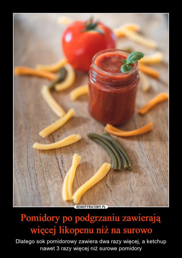 Pomidory po podgrzaniu zawierają więcej likopenu niż na surowo – Dlatego sok pomidorowy zawiera dwa razy więcej, a ketchup nawet 3 razy więcej niż surowe pomidory