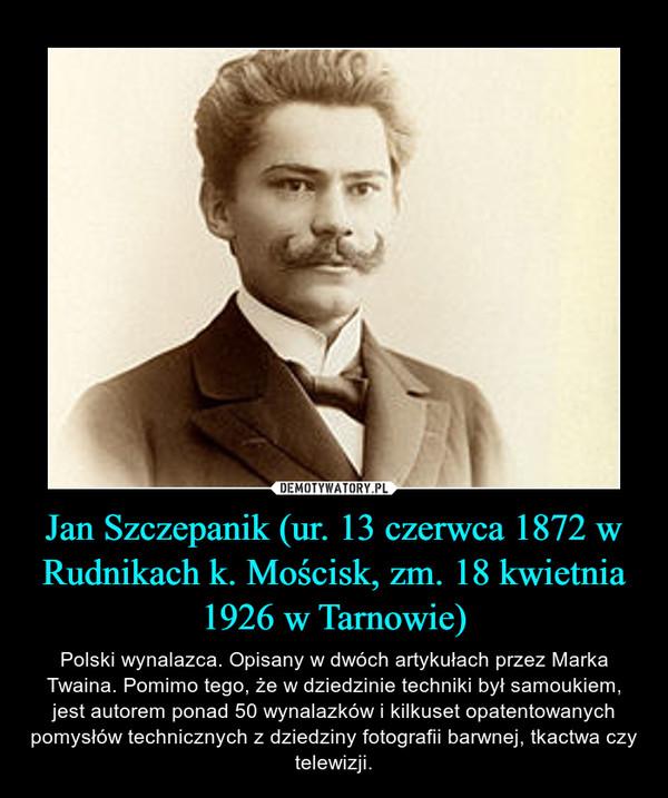 Jan Szczepanik (ur. 13 czerwca 1872 w Rudnikach k. Mościsk, zm. 18 kwietnia 1926 w Tarnowie) – Polski wynalazca. Opisany w dwóch artykułach przez Marka Twaina. Pomimo tego, że w dziedzinie techniki był samoukiem, jest autorem ponad 50 wynalazków i kilkuset opatentowanych pomysłów technicznych z dziedziny fotografii barwnej, tkactwa czy telewizji.