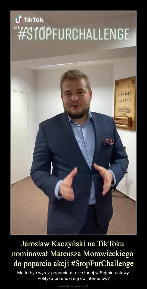 Jarosław Kaczyński na TikToku nominował Mateusza Morawieckiego do poparcia akcji #StopFurChallenge – Ma to być wyraz poparcia dla złożonej w Sejmie ustawy.Polityka przenosi się do internetów?