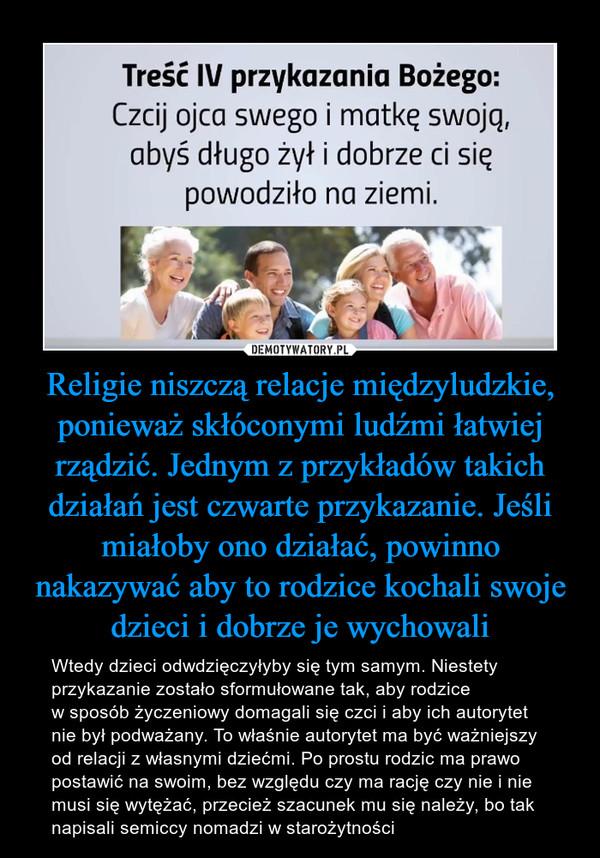 Religie niszczą relacje międzyludzkie, ponieważ skłóconymi ludźmi łatwiej rządzić. Jednym z przykładów takich działań jest czwarte przykazanie. Jeśli miałoby ono działać, powinno nakazywać aby to rodzice kochali swoje dzieci i dobrze je wychowali – Wtedy dzieci odwdzięczyłyby się tym samym. Niestety przykazanie zostało sformułowane tak, aby rodzice w sposób życzeniowy domagali się czci i aby ich autorytet nie był podważany. To właśnie autorytet ma być ważniejszy od relacji z własnymi dziećmi. Po prostu rodzic ma prawo postawić na swoim, bez względu czy ma rację czy nie i nie musi się wytężać, przecież szacunek mu się należy, bo tak napisali semiccy nomadzi w starożytności