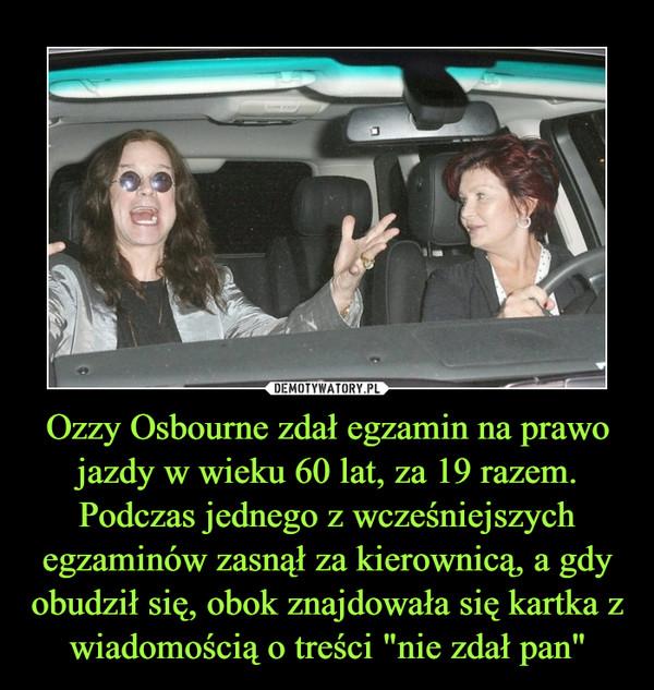 """Ozzy Osbourne zdał egzamin na prawo jazdy w wieku 60 lat, za 19 razem. Podczas jednego z wcześniejszych egzaminów zasnął za kierownicą, a gdy obudził się, obok znajdowała się kartka z wiadomością o treści """"nie zdał pan"""" –"""