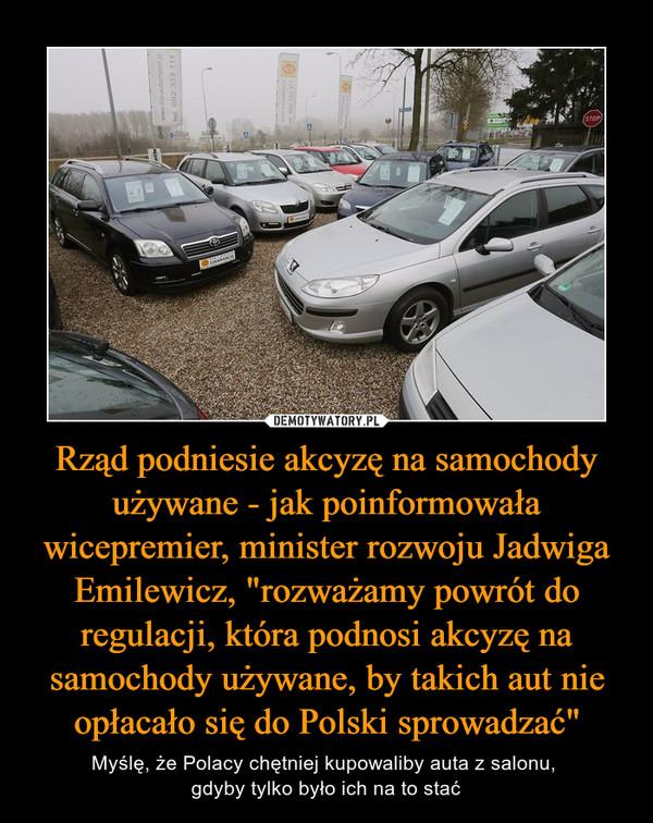 """Rząd podniesie akcyzę na samochody używane - jak poinformowała wicepremier, minister rozwoju Jadwiga Emilewicz, """"rozważamy powrót do regulacji, która podnosi akcyzę na samochody używane, by takich aut nie opłacało się do Polski sprowadzać"""" – Myślę, że Polacy chętniej kupowaliby auta z salonu, gdyby tylko było ich na to stać"""