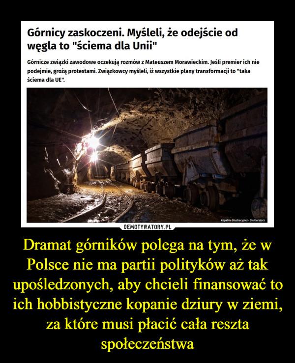 Dramat górników polega na tym, że w Polsce nie ma partii polityków aż tak upośledzonych, aby chcieli finansować to ich hobbistyczne kopanie dziury w ziemi, za które musi płacić cała reszta społeczeństwa –